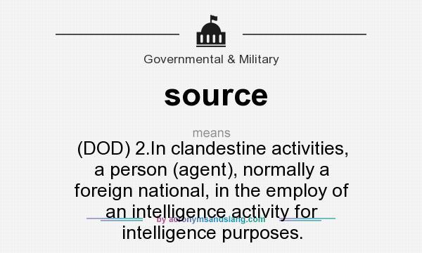 What does source mean? It stands for (DOD) 2.In clandestine activities, a person (agent), normally a foreign national, in the employ of an intelligence activity for intelligence purposes.