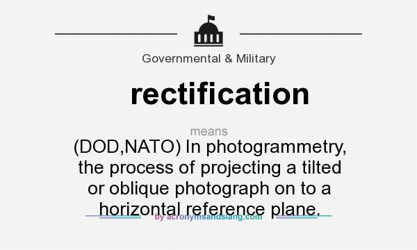 What does rectification mean? It stands for (DOD,NATO) In photogrammetry, the process of projecting a tilted or oblique photograph on to a horizontal reference plane.