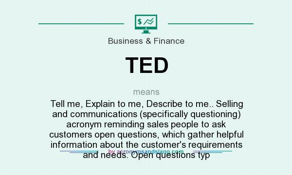 What does TED mean? It stands for Tell me, Explain to me, Describe to me.. Selling and communications (specifically questioning) acronym reminding sales people to ask customers open questions, which gather helpful information about the customer`s requirements and needs. Open questions typ