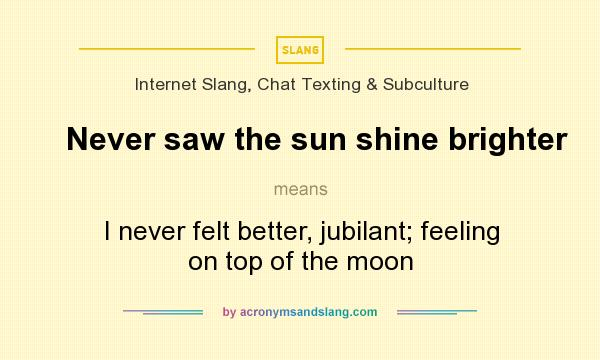 What does Never saw the sun shine brighter mean? It stands for I never felt better, jubilant; feeling on top of the moon