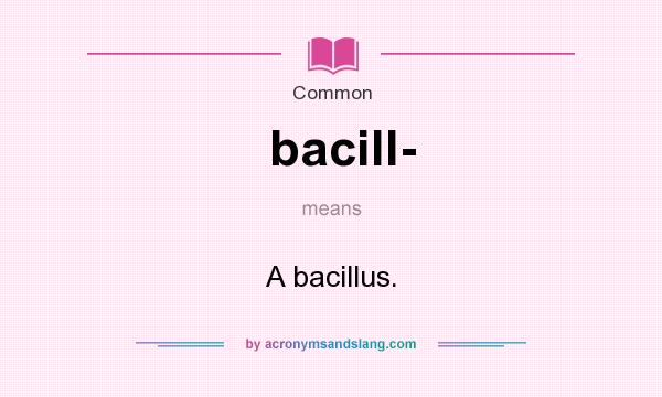 What does bacill- mean? It stands for A bacillus.