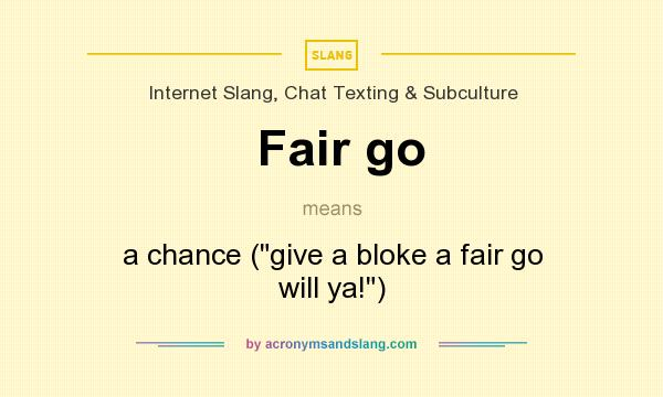What does Fair go mean? It stands for a chance (give a bloke a fair go will ya!)