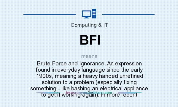 What does BFI mean? It stands for Brute Force and Ignorance. An expression found in everyday language since the early 1900s, meaning a heavy handed unrefined solution to a problem (especially fixing something - like bashing an electrical appliance to get it working again). In more recent