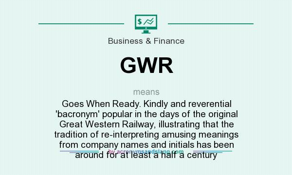 What does GWR mean? It stands for Goes When Ready. Kindly and reverential `bacronym` popular in the days of the original Great Western Railway, illustrating that the tradition of re-interpreting amusing meanings from company names and initials has been around for at least a half a century