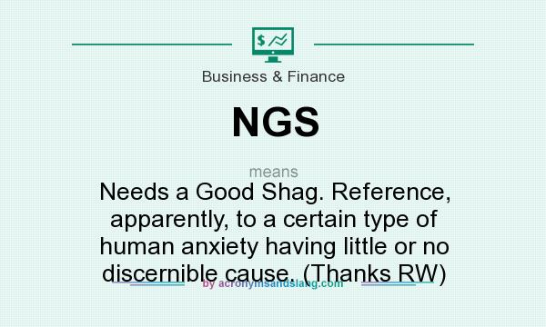 What does NGS mean? It stands for Needs a Good Shag. Reference, apparently, to a certain type of human anxiety having little or no discernible cause. (Thanks RW)