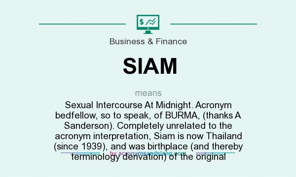 Siam Sexual Intercourse At Midnight Acronym Bedfellow So To Speak Of Burma Thanks A Sanderson Completely Unrelated To The Acronym Interpretation Siam Is Now Thailand Since 1939 And Was Birthplace And Start date nov 11, 2006. http acronymsandslang com definition 7733740 siam meaning html