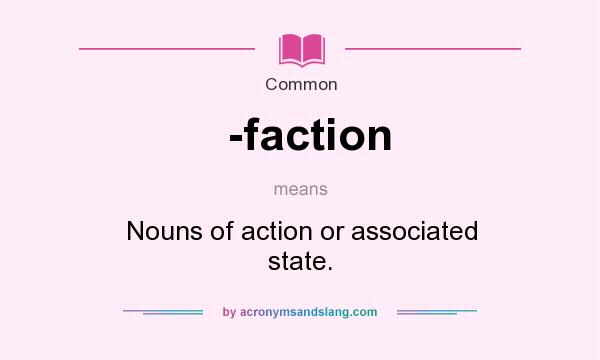 Definition Of  Faction    Faction Stands For Nouns Of Action Or Associated  State.. By AcronymsAndSlang.com