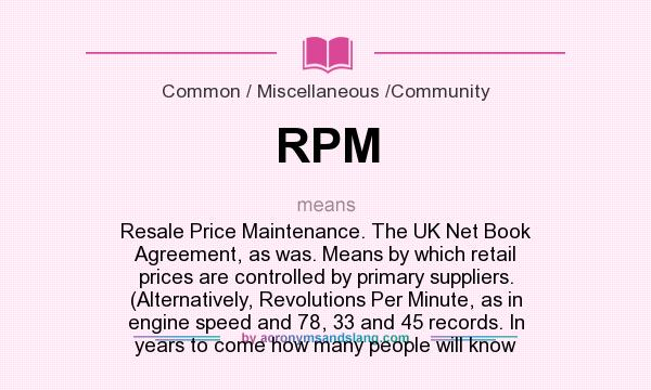 What does RPM mean? It stands for Resale Price Maintenance. The UK Net Book Agreement, as was. Means by which retail prices are controlled by primary suppliers. (Alternatively, Revolutions Per Minute, as in engine speed and 78, 33 and 45 records. In years to come how many people will know