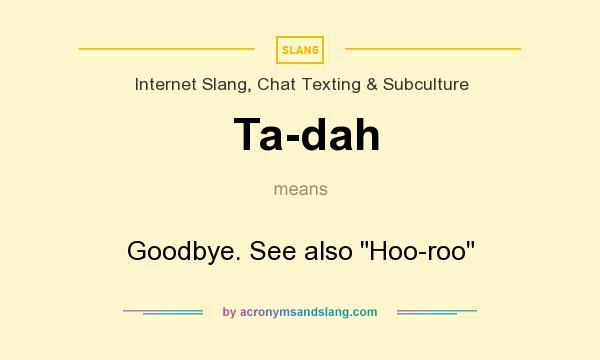 What does Ta-dah mean? It stands for Goodbye. See also Hoo-roo