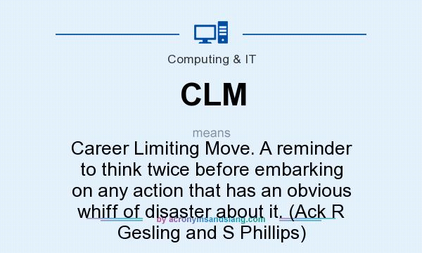 What does CLM mean? It stands for Career Limiting Move. A reminder to think twice before embarking on any action that has an obvious whiff of disaster about it. (Ack R Gesling and S Phillips)