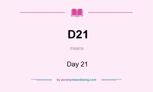 What does D21 mean? It stands for Day 21