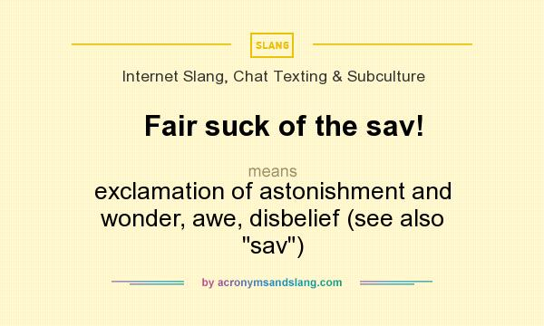 What does Fair suck of the sav! mean? It stands for exclamation of astonishment and wonder, awe, disbelief (see also sav)