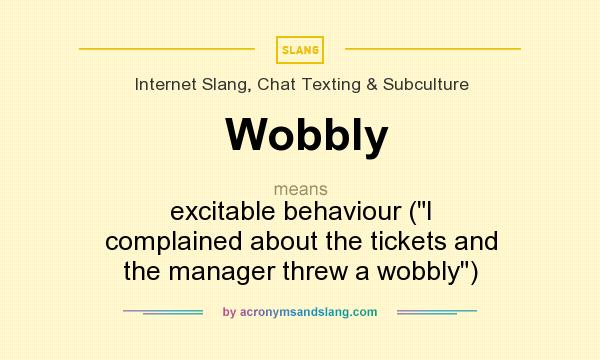 Definition Of Wobbly   Wobbly Stands For Excitable Behaviour (I Complained  About The Tickets And The Manager Threw A Wobbly). By AcronymsAndSlang.com