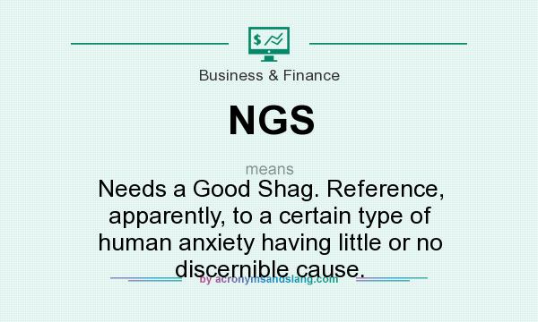 What does NGS mean? It stands for Needs a Good Shag. Reference, apparently, to a certain type of human anxiety having little or no discernible cause.