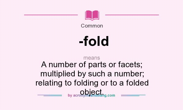 What does -fold mean? It stands for A number of parts or facets; multiplied by such a number; relating to folding or to a folded object.