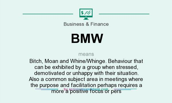 BMW - Bitch, Moan and Whine/Whinge  Behaviour that can be