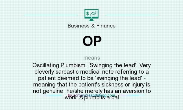 What does OP mean? It stands for Oscillating Plumbism. `Swinging the lead`. Very cleverly sarcastic medical note referring to a patient deemed to be `swinging the lead` - meaning that the patient`s sickness or injury is not genuine, he/she merely has an aversion to work. A plumb is a bal