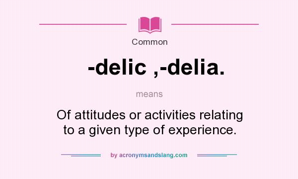 What does -delic ,-delia. mean? It stands for Of attitudes or activities relating to a given type of experience.