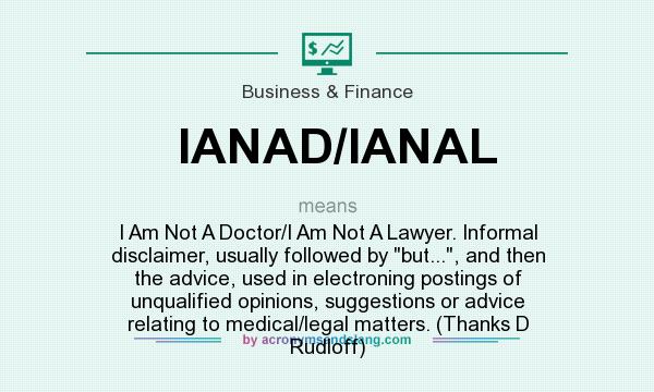 What does IANAD/IANAL mean? It stands for I Am Not A Doctor/I Am Not A Lawyer. Informal disclaimer, usually followed by but..., and then the advice, used in electroning postings of unqualified opinions, suggestions or advice relating to medical/legal matters. (Thanks D Rudloff)