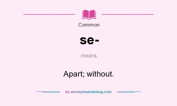 What does se- mean? It stands for Apart; without.