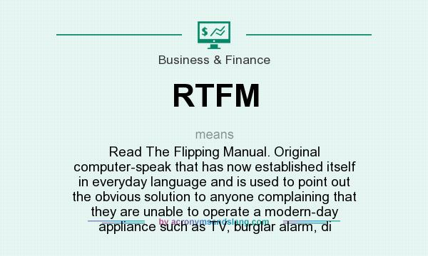 What does RTFM mean? It stands for Read The Flipping Manual. Original computer-speak that has now established itself in everyday language and is used to point out the obvious solution to anyone complaining that they are unable to operate a modern-day appliance such as TV, burglar alarm, di