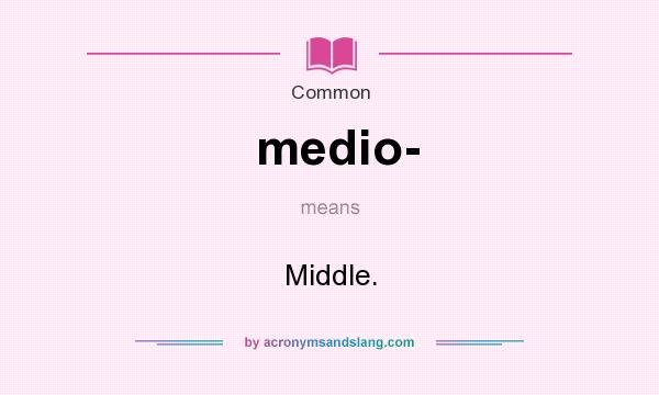 What does medio- mean? It stands for Middle.