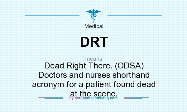 What does DRT mean? It stands for Dead Right There. (ODSA) Doctors and nurses shorthand acronym for a patient found dead at the scene.