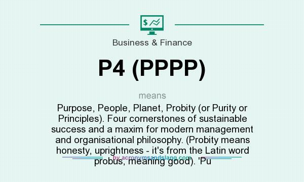 What does P4 (PPPP) mean? It stands for Purpose, People, Planet, Probity (or Purity or Principles). Four cornerstones of sustainable success and a maxim for modern management and organisational philosophy. (Probity means honesty, uprightness - it`s from the Latin word probus, meaning good). `Pu