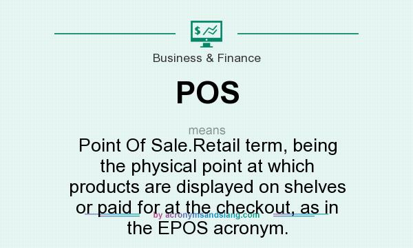 What does POS mean? It stands for Point Of Sale.Retail term, being the physical point at which products are displayed on shelves or paid for at the checkout, as in the EPOS acronym.