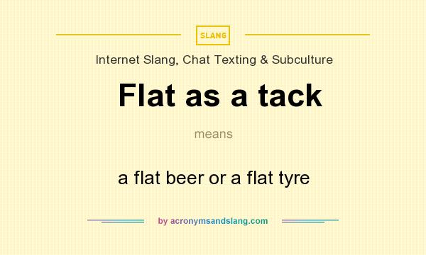 What does Flat as a tack mean? It stands for a flat beer or a flat tyre