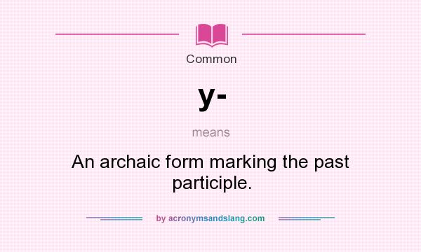 What does y- mean? It stands for An archaic form marking the past participle.