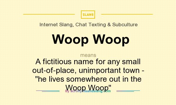 Definition Of Woop Woop   Woop Woop Stands For A Fictitious Name For Any  Small Out Of Place, Unimportant Town   He Lives Somewhere Out In The Woop  ...