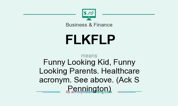 What does FLKFLP mean? It stands for Funny Looking Kid, Funny Looking Parents. Healthcare acronym. See above. (Ack S Pennington)