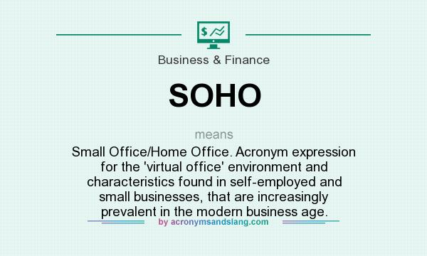 What does SOHO mean? It stands for Small Office/Home Office. Acronym expression for the `virtual office` environment and characteristics found in self-employed and small businesses, that are increasingly prevalent in the modern business age.