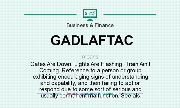 What does GADLAFTAC mean? It stands for Gates Are Down, Lights Are Flashing, Train Ain`t Coming. Reference to a person or group exhibiting encouraging signs of understanding and capability, and then failing to act or respond due to some sort of serious and usually permanent malfunction. See als