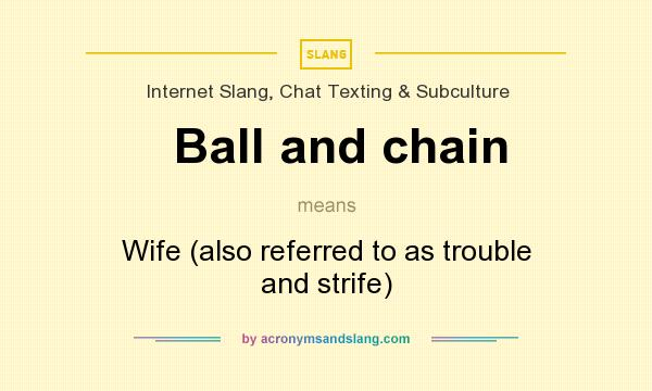What does Ball and chain mean? It stands for Wife (also referred to as trouble and strife)