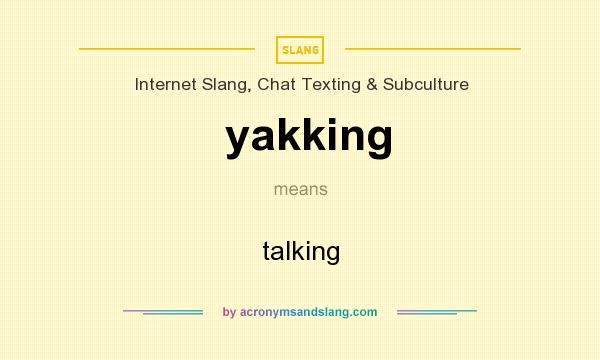 What does yakking mean? It stands for talking