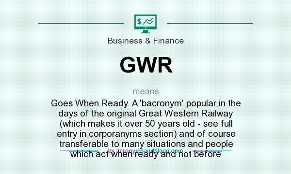 What does GWR mean? It stands for Goes When Ready. A `bacronym` popular in the days of the original Great Western Railway (which makes it over 50 years old - see full entry in corporanyms section) and of course transferable to many situations and people which act when ready and not before