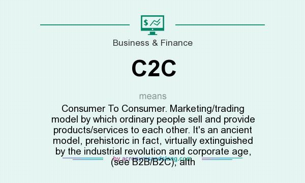 What does C2C mean? It stands for Consumer To Consumer. Marketing/trading model by which ordinary people sell and provide products/services to each other. It`s an ancient model, prehistoric in fact, virtually extinguished by the industrial revolution and corporate age, (see B2B/B2C), alth