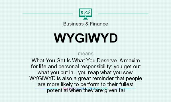 What does WYGIWYD mean? It stands for What You Get Is What You Deserve. A maxim for life and personal responsibility: you get out what you put in - you reap what you sow. WYGIWYD is also a great reminder that people are more likely to perform to their fullest potential when they are given fai