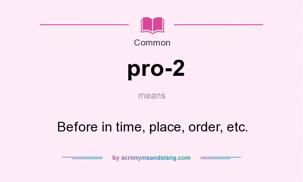 What does pro-2 mean? It stands for Before in time, place, order, etc.