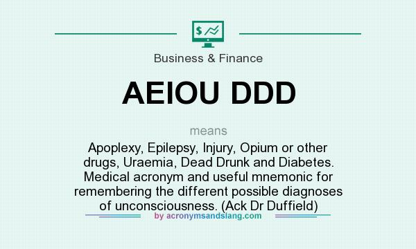What does AEIOU DDD mean? It stands for Apoplexy, Epilepsy, Injury, Opium or other drugs, Uraemia, Dead Drunk and Diabetes. Medical acronym and useful mnemonic for remembering the different possible diagnoses of unconsciousness. (Ack Dr Duffield)