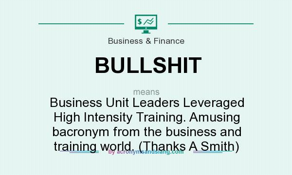 What does BULLSHIT mean? It stands for Business Unit Leaders Leveraged High Intensity Training. Amusing bacronym from the business and training world. (Thanks A Smith)