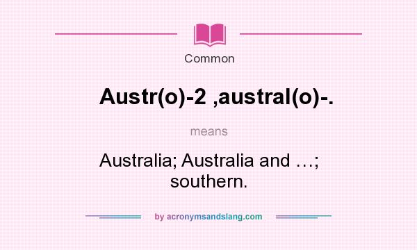 What does Austr(o)-2 ,austral(o)-. mean? It stands for Australia; Australia and …; southern.