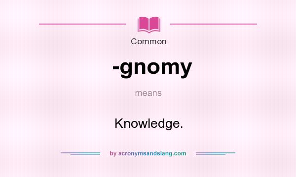 What does -gnomy mean? It stands for Knowledge.