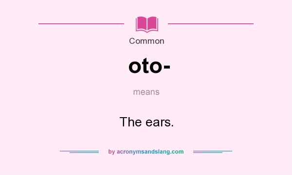 What does oto- mean? It stands for The ears.