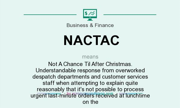 What does NACTAC mean? It stands for Not A Chance Til After Christmas. Understandable response from overworked despatch departments and customer services staff when attempting to explain quite reasonably that it`s not possible to process urgent last-minute orders received at lunchtime on the