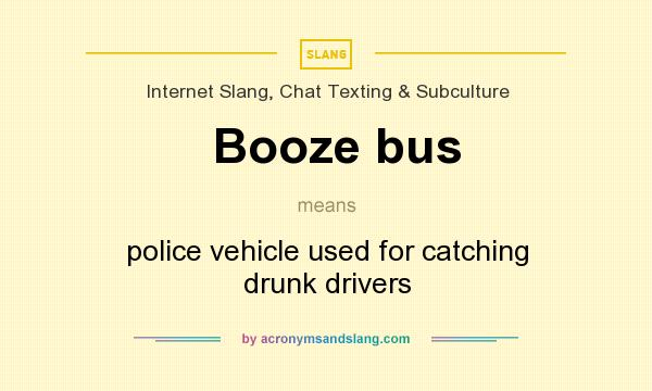 What does Booze bus mean? It stands for police vehicle used for catching drunk drivers