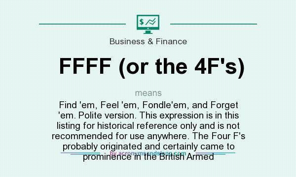 Marvelous Definition Of FFFF (or The 4F`s)   FFFF (or The 4F`s) Stands For Find `em,  Feel `em, Fondle`em, And Forget `em. Polite Version.