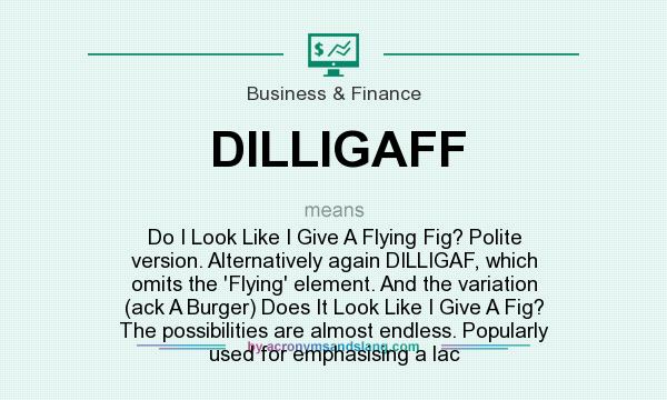 What does DILLIGAFF mean? It stands for Do I Look Like I Give A Flying Fig? Polite version. Alternatively again DILLIGAF, which omits the `Flying` element. And the variation (ack A Burger) Does It Look Like I Give A Fig? The possibilities are almost endless. Popularly used for emphasising a lac